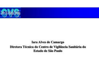 Iara Alves de Camargo Diretora T cnica do Centro de Vigil ncia Sanit ria do Estado de S o Paulo