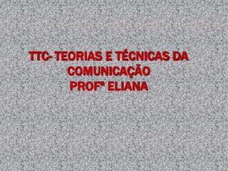 TTC- Teorias e T cnicas da Comunica  o Prof  Eliana