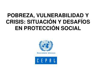 POBREZA, VULNERABILIDAD Y CRISIS: SITUACI N Y DESAF OS EN PROTECCI N SOCIAL