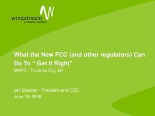 What the New FCC and other regulators Can  Do To   Get it Right  MARC - Traverse City, MI   Jeff Gardner - President and