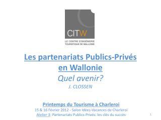 Les partenariats Publics-Priv s en Wallonie Quel avenir J. CLOSSEN