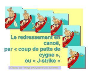 Le redressement en cano ,  par   coup de patte de cygne  ,  ou   J-strike