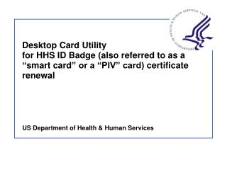 Desktop Card Utility  for HHS ID Badge also referred to as a  smart card  or a  PIV  card certificate renewal
