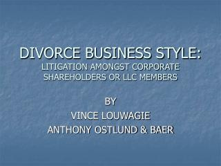 DIVORCE BUSINESS STYLE: LITIGATION AMONGST CORPORATE SHAREHOLDERS OR LLC MEMBERS
