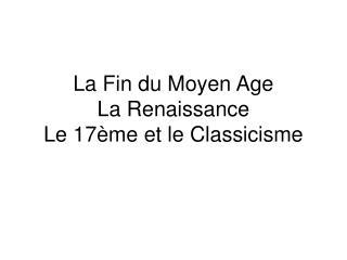 La Fin du Moyen Age La Renaissance Le 17 me et le Classicisme