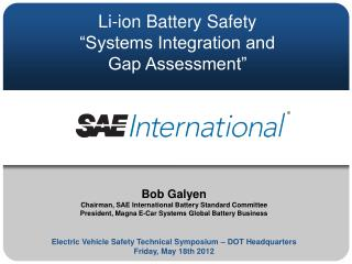Bob Galyen Chairman, SAE International Battery Standard Committee President, Magna E-Car Systems Global Battery Business