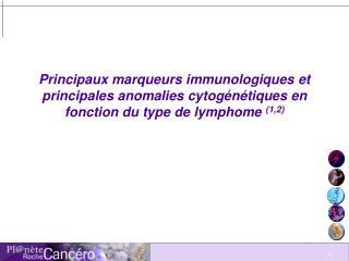 Principaux marqueurs immunologiques et principales anomalies cytog n tiques en fonction du type de lymphome 1,2