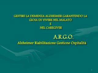 GESTIRE LA DEMENZA ALZHEIMER GARANTENDO LA GIOIA DI VIVERE NEL MALATO  E  NEL CAREGIVER          A.R.G.O.    Alzheimer R