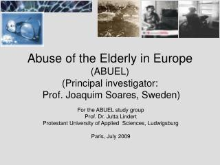 Abuse of the Elderly in Europe ABUEL  Principal investigator:  Prof. Joaquim Soares, Sweden