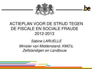 ACTIEPLAN VOOR DE STRIJD TEGEN DE FISCALE EN SOCIALE FRAUDE  2012-2013  Sabine LARUELLE Minister van Middenstand, KMOs,