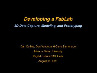 Developing a FabLab 3D Data Capture, Modeling, and Prototyping   Dan Collins, Don Vance, and Carlo Sammarco Arizona Stat