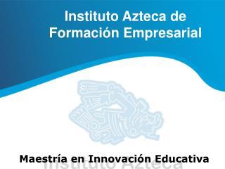 Instituto Azteca de  Formaci n Empresarial      Maestr a en Innovaci n Educativa