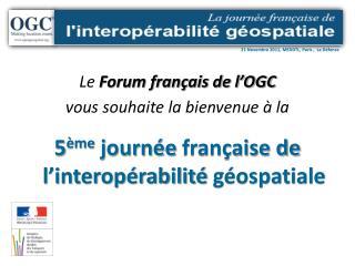 Le Forum fran ais de l OGC vous souhaite la bienvenue   la  5 me journ e fran aise de l interop rabilit  g ospatiale