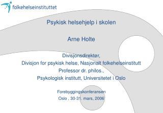 Psykisk helsehjelp i skolen  Arne Holte  Divisjonsdirekt r,  Divisjon for psykisk helse, Nasjonalt folkehelseinstitutt P