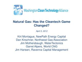 Natural Gas: Has the Cleantech Game Changed   April 5, 2012   Kirt Montague, NewPath Energy Capital Dan Kirschner, North