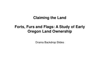 Claiming the Land  Forts, Furs and Flags: A Study of Early Oregon Land Ownership  Drama Backdrop Slides