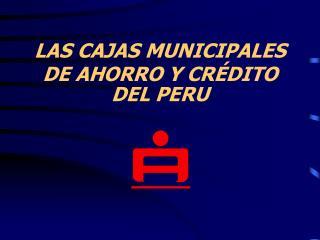 LAS CAJAS MUNICIPALES DE AHORRO Y CR DITO DEL PERU
