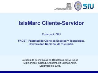 IsisMarc Cliente-Servidor  Consorcio SIU  FACET- Facultad de Ciencias Exactas y Tecnolog a.  Universidad Nacional de Tuc
