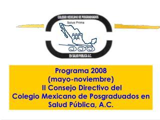 Programa 2008 mayo-noviembre   II Consejo Directivo del  Colegio Mexicano de Posgraduados en Salud P blica, A.C.
