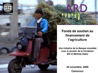 Fonds de soutien au financement de l agriculture  Une initiative de la Banque mondiale avec le soutien de la Fondation
