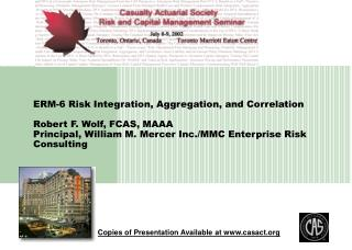 ERM-6 Risk Integration, Aggregation, and Correlation  Robert F. Wolf, FCAS, MAAA Principal, William M. Mercer Inc.