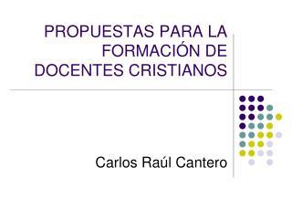 PROPUESTAS PARA LA FORMACI N DE DOCENTES CRISTIANOS    Carlos Ra l Cantero