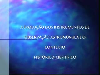 A EVOLU  O DOS INSTRUMENTOS DE OBSERVA  O ASTRON MICA E O CONTEXTO  HIST RICO-CIENT FICO
