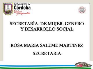SECRETAR A  DE MUJER, GENERO  Y DESARROLLO SOCIAL  ROSA MARIA SALEME MARTINEZ SECRETARIA