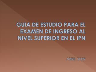 GUIA DE ESTUDIO PARA EL EXAMEN DE INGRESO AL NIVEL SUPERIOR EN EL IPN         ABRIL 2009