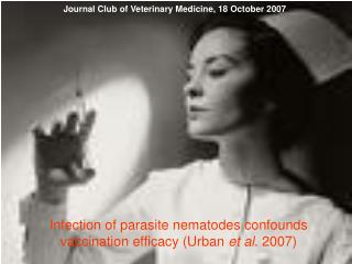Infection of parasite nematodes confounds vaccination efficacy Urban et al. 2007