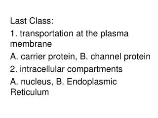 Last Class: 1. transportation at the plasma membrane A. carrier protein, B. channel protein 2. intracellular compartment