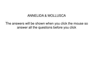 ANNELIDA  MOLLUSCA  The answers will be shown when you click the mouse so answer all the questions before you click