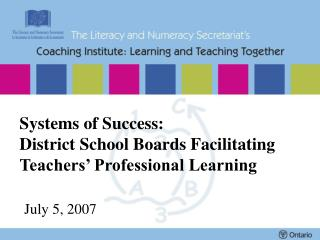 Systems of Success: District School Boards Facilitating Teachers  Professional Learning   July 5, 2007