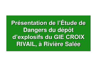 Pr sentation de l  tude de Dangers du d p t d explosifs du GIE CROIX RIVAIL,   Rivi re Sal e