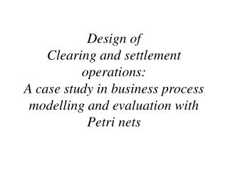 Design of  Clearing and settlement operations: A case study in business process modelling and evaluation with  Petri net