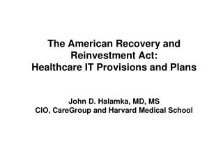 The American Recovery and Reinvestment Act: Healthcare IT Provisions and Plans     John D. Halamka, MD, MS CIO, CareGrou