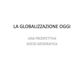 LA GLOBALIZZAZIONE OGGI