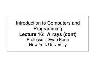 Introduction to Computers and Programming Lecture 16:  Arrays cont Professor:  Evan Korth New York University