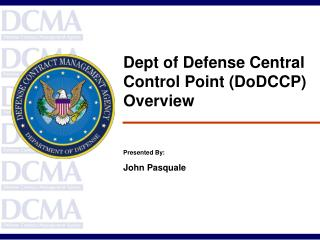 Dept of Defense Central Control Point DoDCCP Overview    Presented By: John Pasquale
