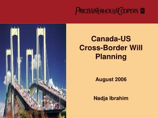 Canada-US  Cross-Border Will Planning   August 2006   Nadja Ibrahim