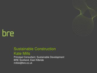 Sustainable Construction Kate Mills Principal Consultant, Sustainable Development BRE Scotland, East Kilbride millskbre