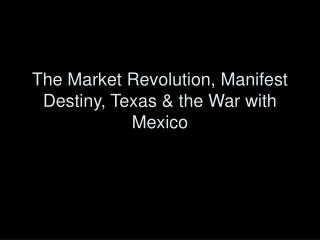 The Market Revolution, Manifest Destiny, Texas  the War with Mexico