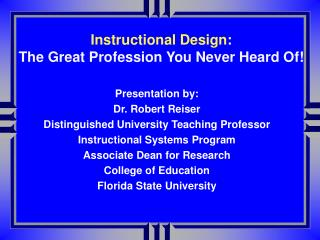 Presentation by: Dr. Robert Reiser Distinguished Teaching Professor Instructional Systems Program Florida State Universi