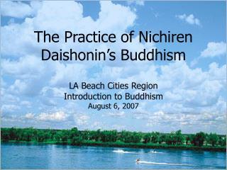 The Practice of Nichiren Daishonin s Buddhism  LA Beach Cities Region Introduction to Buddhism August 6, 2007