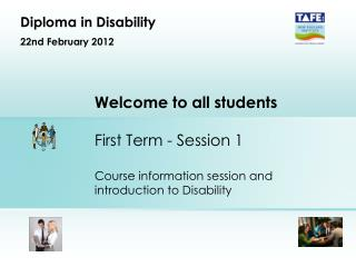 Welcome to all students  First Term - Session 1  Course information session and introduction to Disability