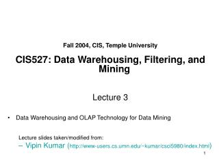 Fall 2004, CIS, Temple University  CIS527: Data Warehousing, Filtering, and Mining    Lecture 3  Data Warehousing and OL