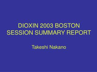 DIOXIN 2003 BOSTON SESSION SUMMARY REPORT  Takeshi Nakano
