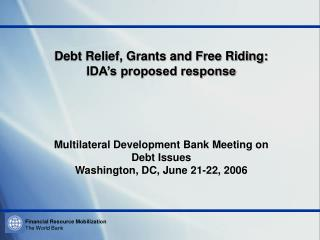Debt Relief, Grants and Free Riding:   IDA s proposed response     Multilateral Development Bank Meeting on Debt Issues