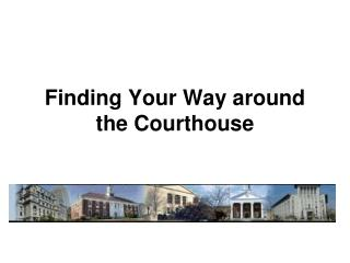 Finding Your Way around  the Courthouse