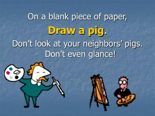 On a blank piece of paper, Draw a pig.  Don t look at your neighbors  pigs. Don t even glance